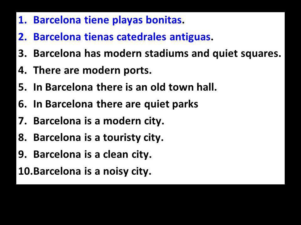 1.Barcelona tiene playas bonitas. 2.Barcelona tienas catedrales antiguas.
