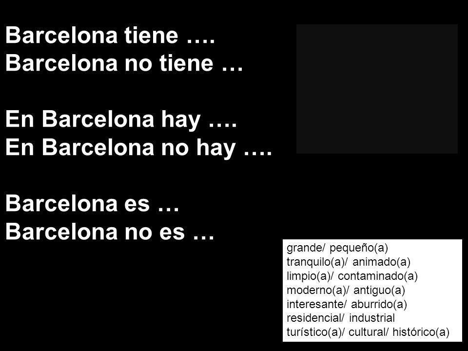 Barcelona tiene …. Barcelona no tiene … En Barcelona hay ….