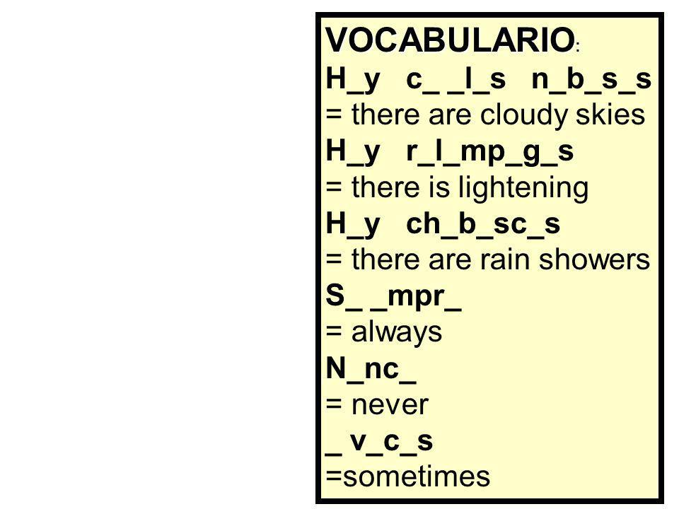 VOCABULARIO : Hay cielos nubosos = there are cloudy skies Hay relámpagos = there is lightening Hay chubascos = there are rain showers Siempre = always Nunca = never A veces =sometimes Tenéis un minuto para memorizar esta lista de vocabulario.