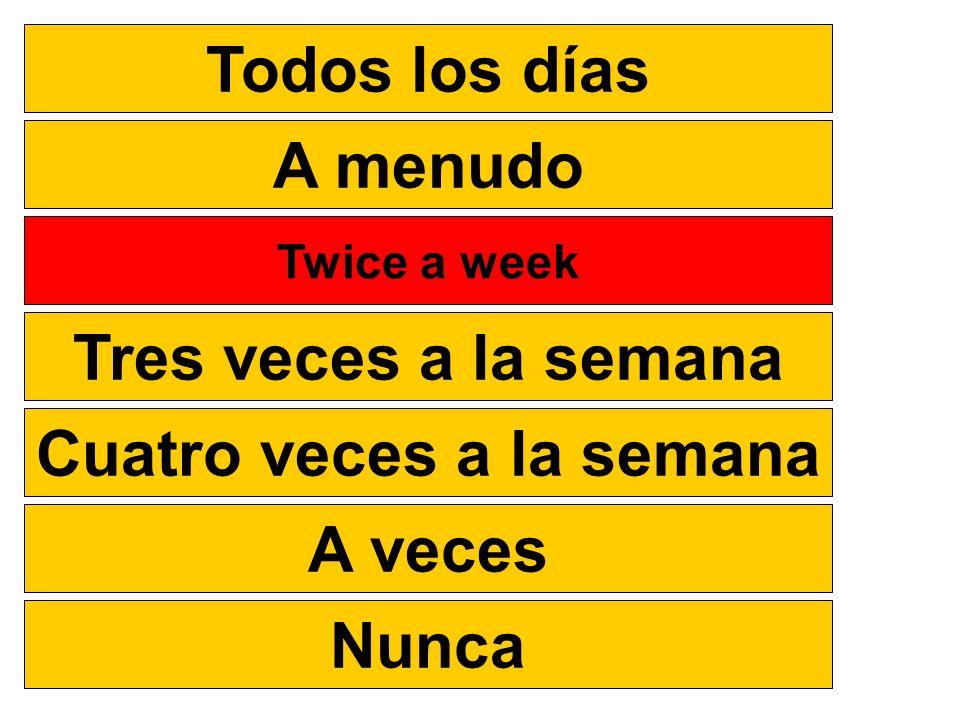 Todos los días A menudo Dos veces a la semana Twice a week Tres veces a la semana Cuatro veces a la semana A veces Nunca