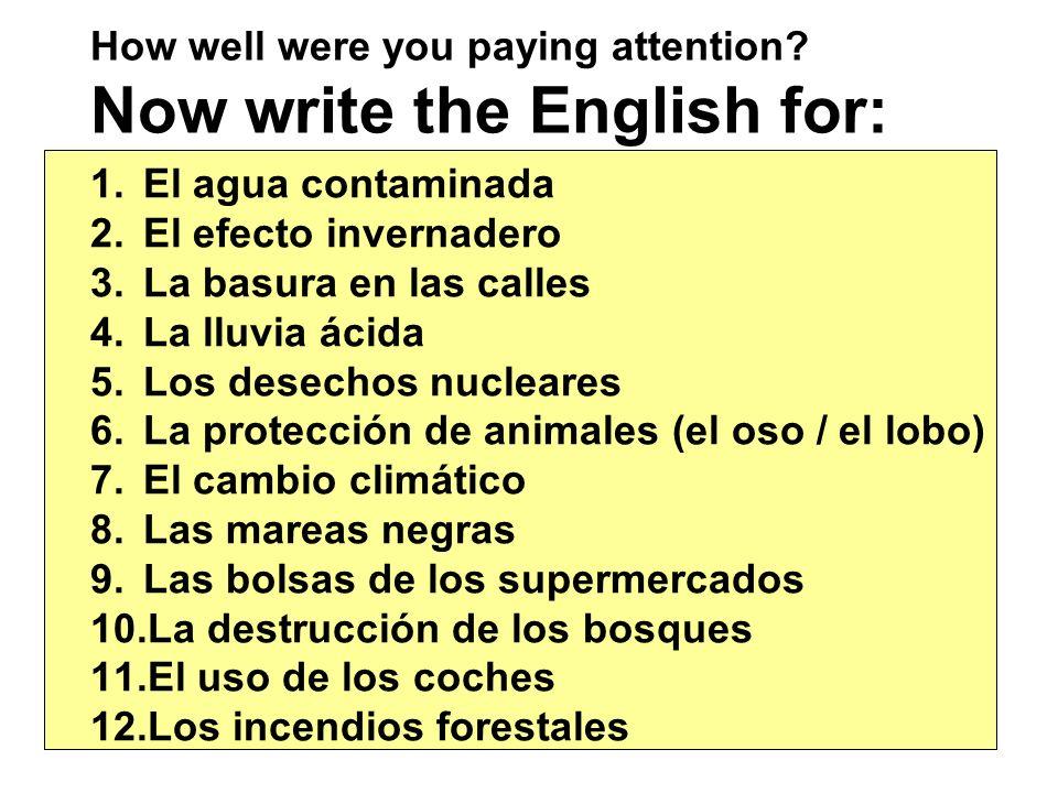 How well were you paying attention? Now write the English for: 1.El agua contaminada 2.El efecto invernadero 3.La basura en las calles 4.La lluvia áci