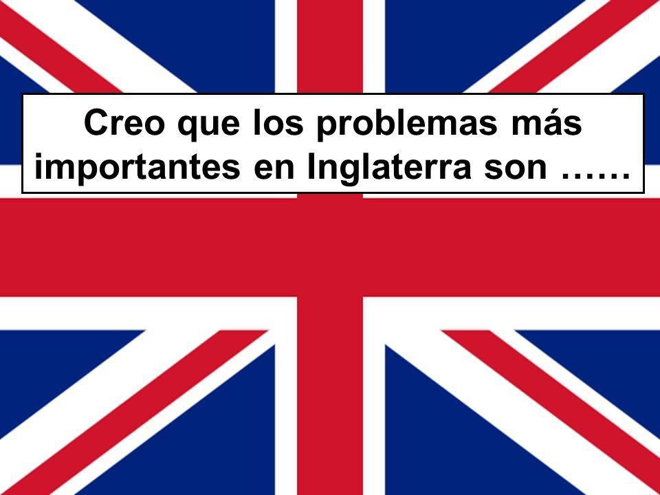 Creo que los problemas más importantes en Inglaterra son ……