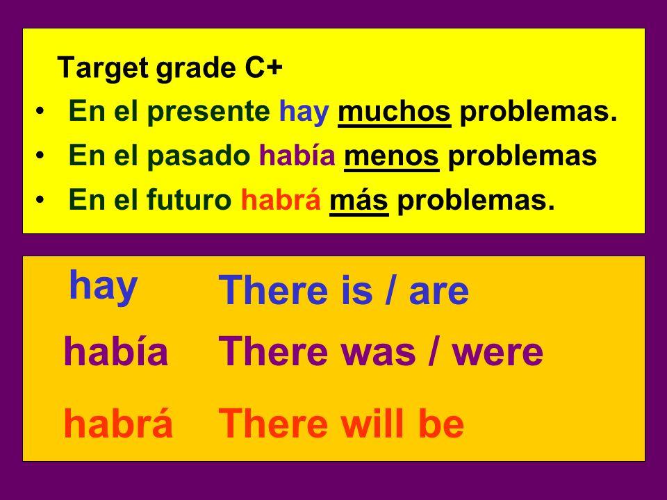 Target grade C+ En el presente hay muchos problemas. había habrá hay There is / are There was / were There will be En el pasado había menos problemas