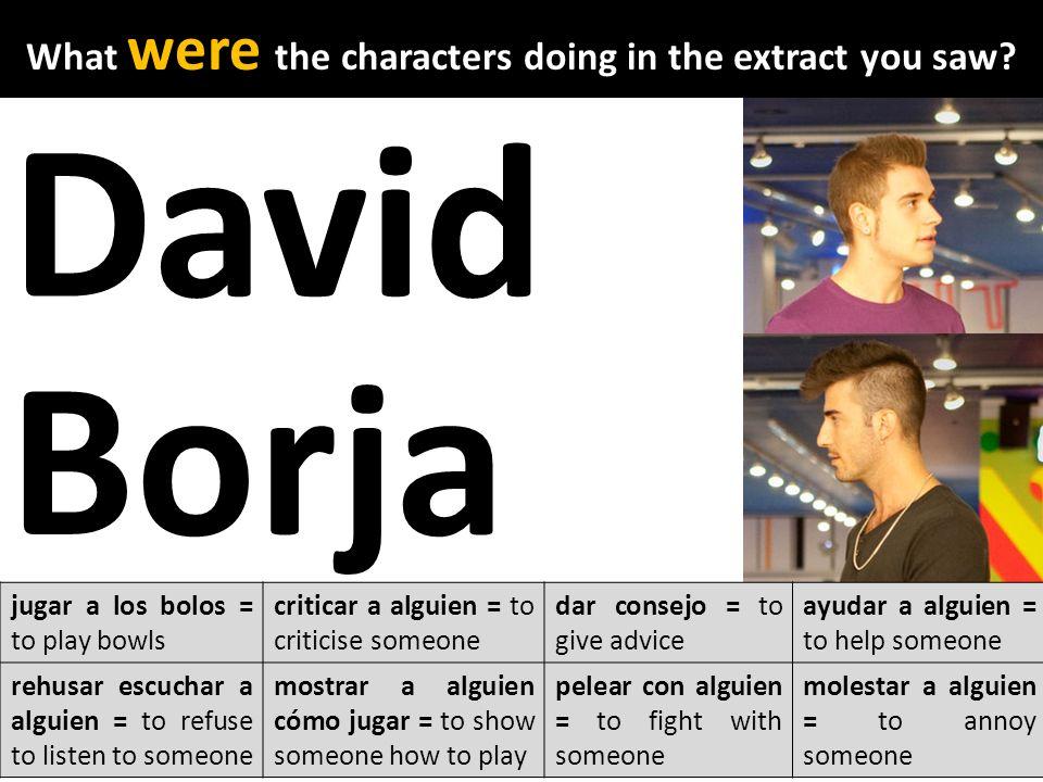 David Borja jugar a los bolos = to play bowls criticar a alguien = to criticise someone dar consejo = to give advice ayudar a alguien = to help someon