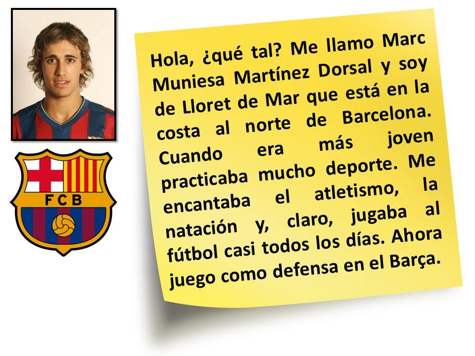 Hola, ¿qué tal? Me llamo Marc Muniesa Martínez Dorsal y soy de Lloret de Mar que está en la costa al norte de Barcelona. Cuando era más joven practica