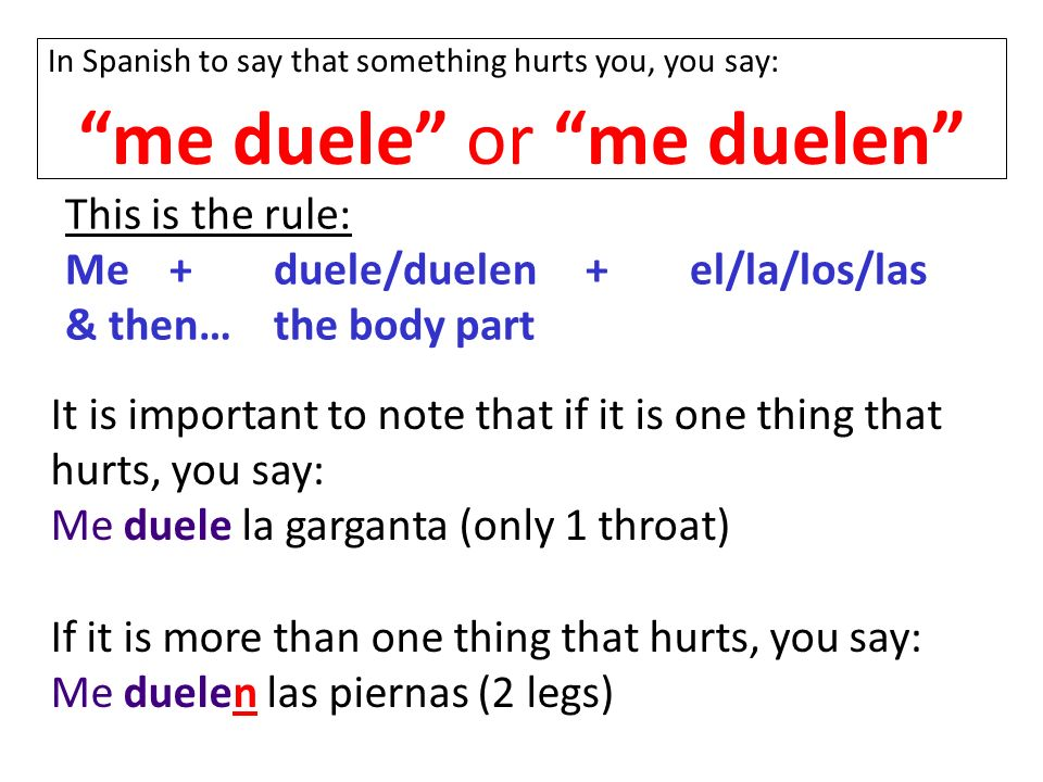 In Spanish to say that something hurts you, you say: me duele or me duelen This is the rule: Me+duele/duelen+el/la/los/las & then…the body part It is