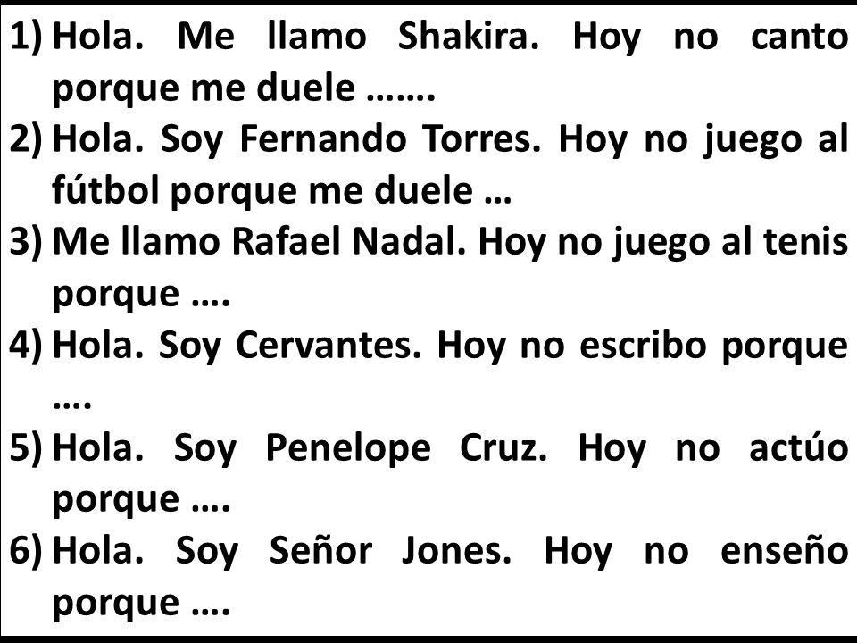 1)Hola. Me llamo Shakira. Hoy no canto porque me duele ……. 2)Hola. Soy Fernando Torres. Hoy no juego al fútbol porque me duele … 3)Me llamo Rafael Nad
