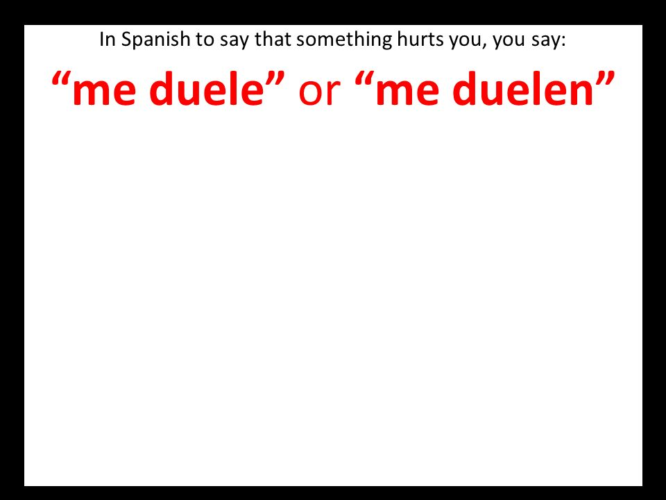 In Spanish to say that something hurts you, you say: me duele or me duelen BUT You can also say Tengo dolor de ….. e.g. Me duele la cabeza OR Tengo do