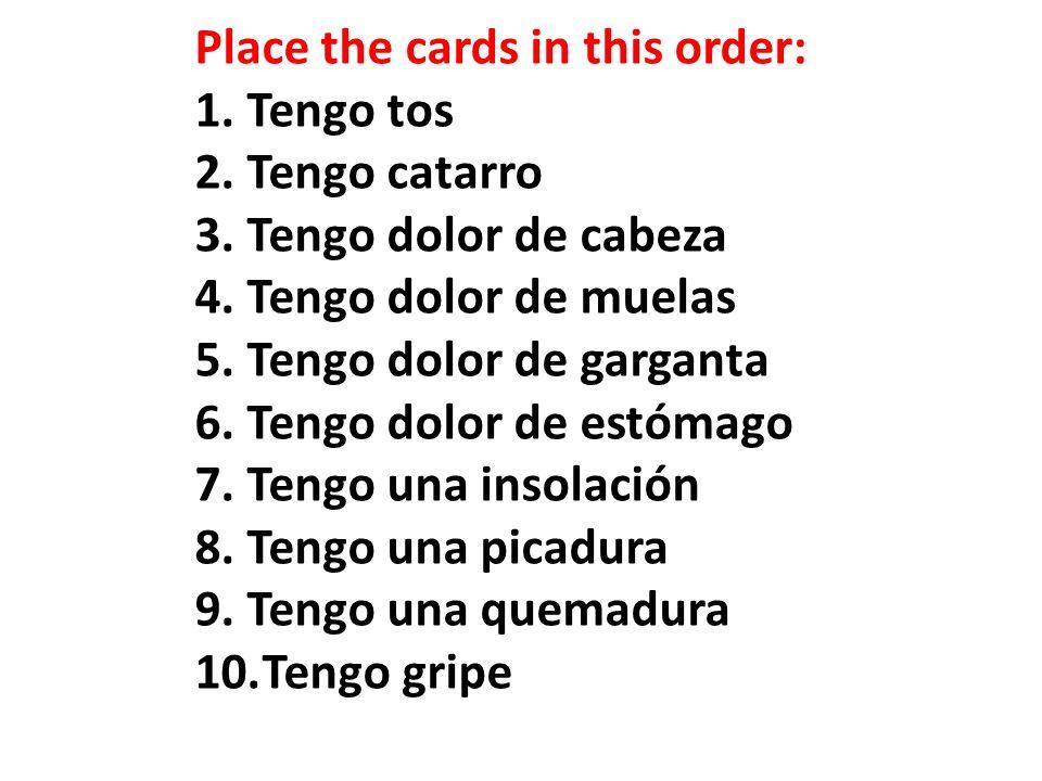 Place the cards in this order: 1.Tengo tos 2.Tengo catarro 3.Tengo dolor de cabeza 4.Tengo dolor de muelas 5.Tengo dolor de garganta 6.Tengo dolor de estómago 7.Tengo una insolación 8.Tengo una picadura 9.Tengo una quemadura 10.Tengo gripe