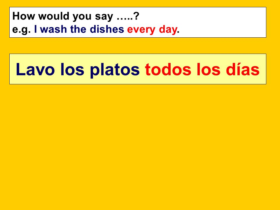 How would you say …..? e.g. I wash the dishes every day. Lavo los platos todos los días