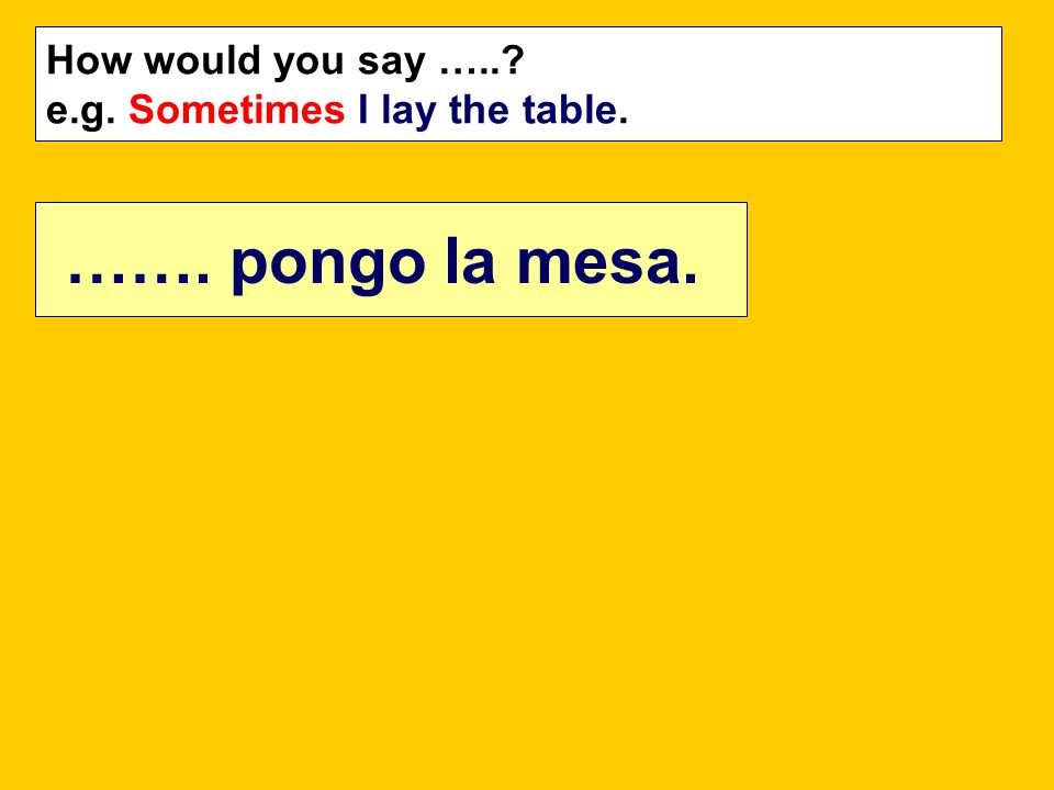 How would you say …..? e.g. Sometimes I lay the table. ……. pongo la mesa.