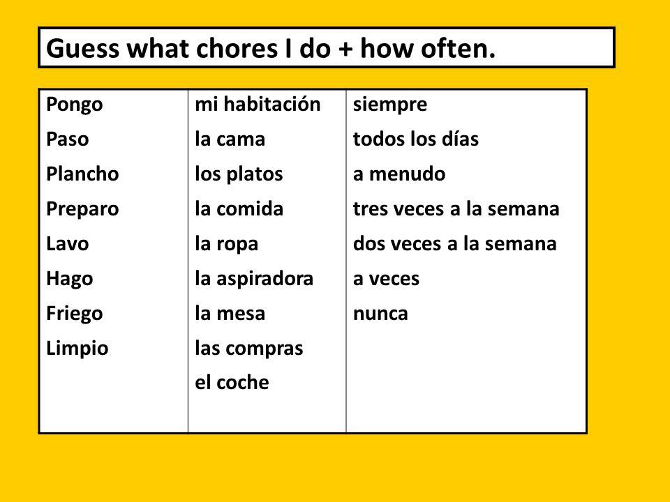 Guess what chores I do + how often. Pongo Paso Plancho Preparo Lavo Hago Friego Limpio mi habitación la cama los platos la comida la ropa la aspirador