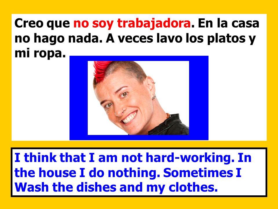 Creo que no soy trabajadora. En la casa no hago nada. A veces lavo los platos y mi ropa. I think that I am not hard-working. In the house I do nothing