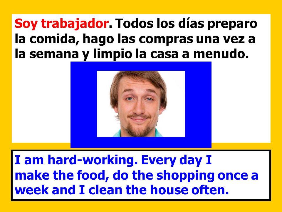 Soy trabajador. Todos los días preparo la comida, hago las compras una vez a la semana y limpio la casa a menudo. I am hard-working. Every day I make