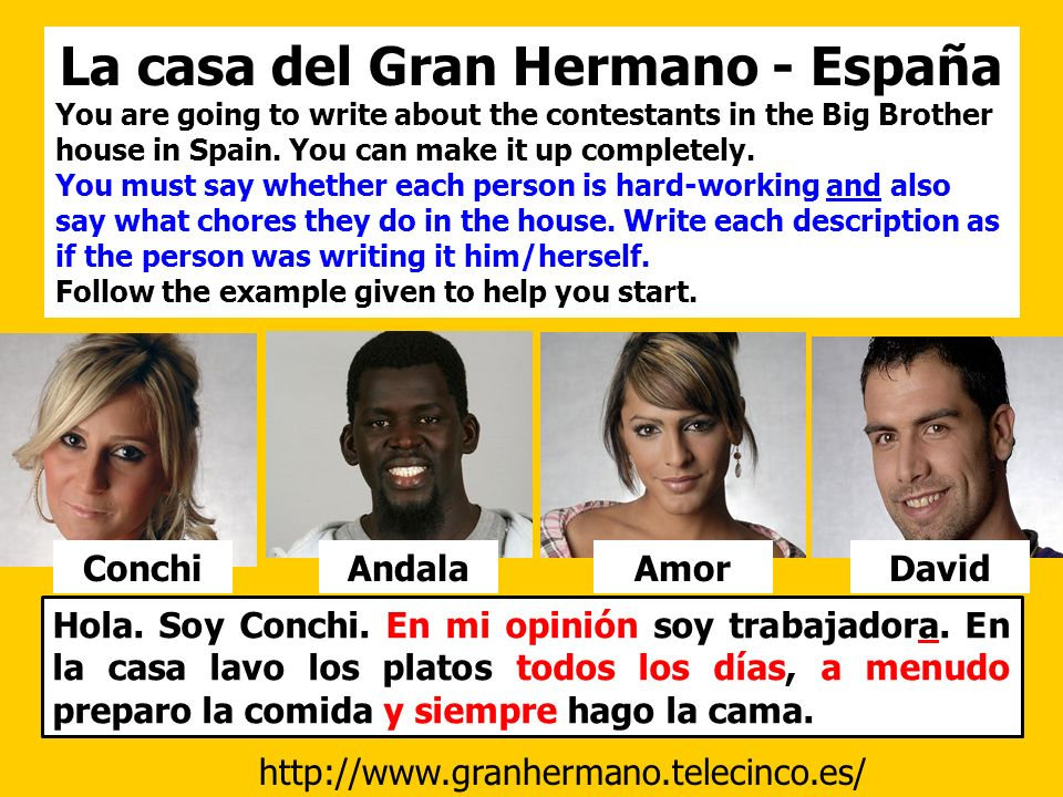 La casa del Gran Hermano - España You are going to write about the contestants in the Big Brother house in Spain. You can make it up completely. You m
