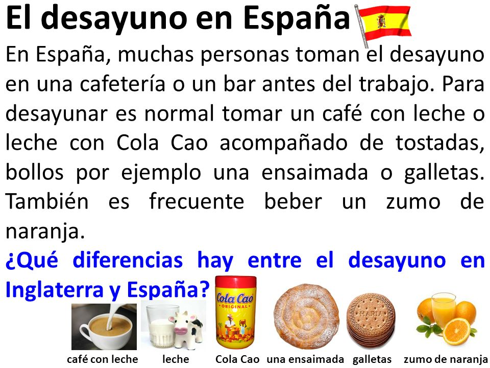 El desayuno en España En España, muchas personas toman el desayuno en una cafetería o un bar antes del trabajo.