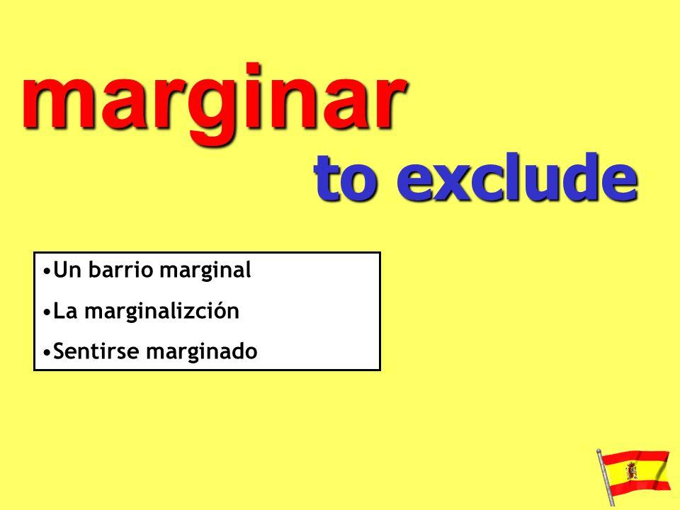 marginar to exclude Un barrio marginal La marginalizción Sentirse marginado