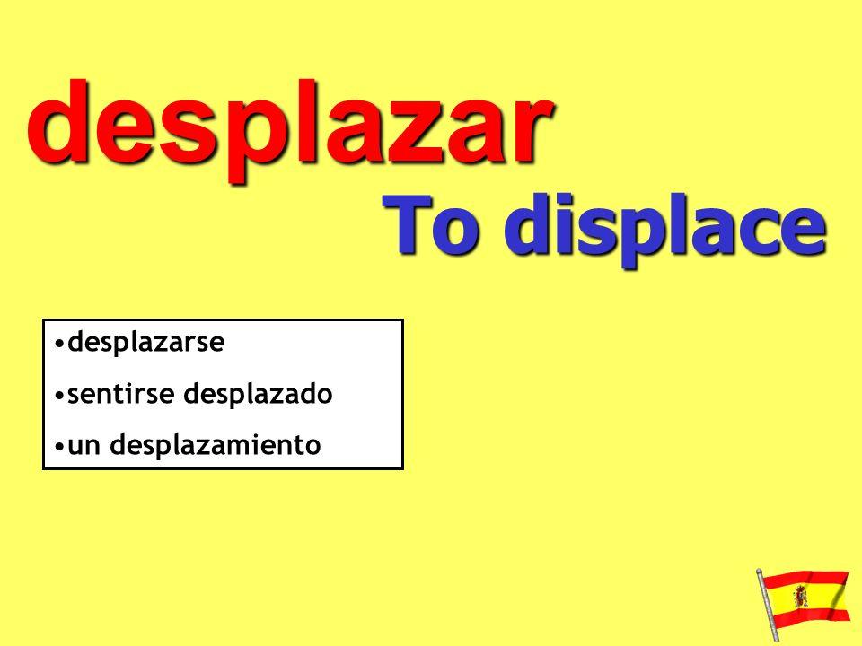 desplazar To displace desplazarse sentirse desplazado un desplazamiento