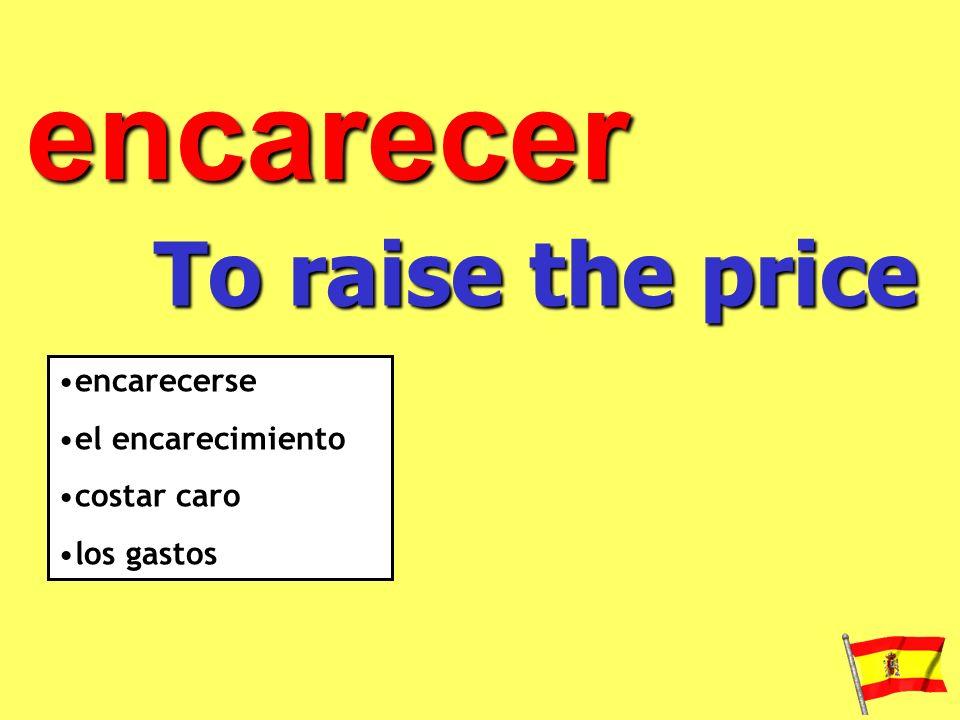 encarecer To raise the price encarecerse el encarecimiento costar caro los gastos