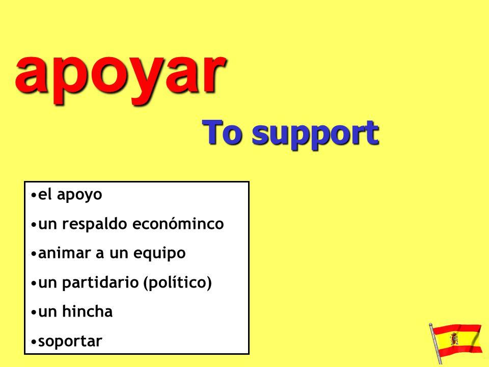 apoyar To support el apoyo un respaldo económinco animar a un equipo un partidario (político) un hincha soportar