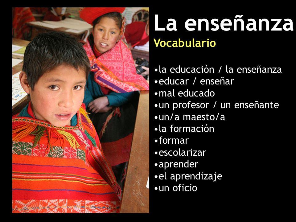 La enseñanza Vocabulario la educación / la enseñanza educar / enseñar mal educado un profesor / un enseñante un/a maesto/a la formación formar escolarizar aprender el aprendizaje un oficio