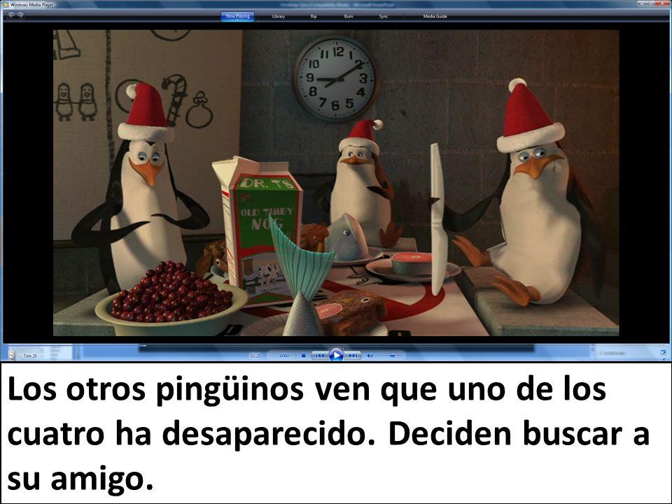 Los otros pingüinos ven que uno de los cuatro ha desaparecido. Deciden buscar a su amigo.