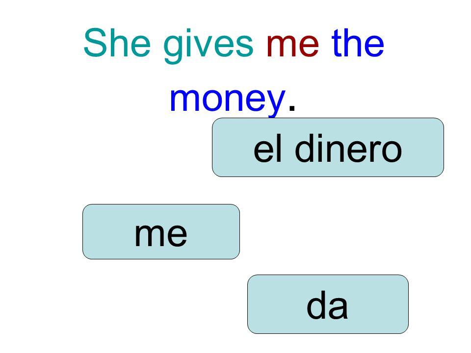 She gives me the money. me da el dinero
