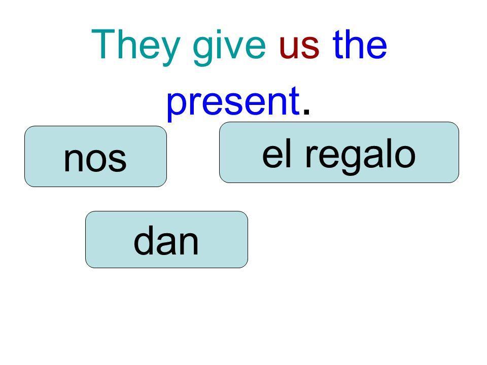 They give us the present. dan nos el regalo