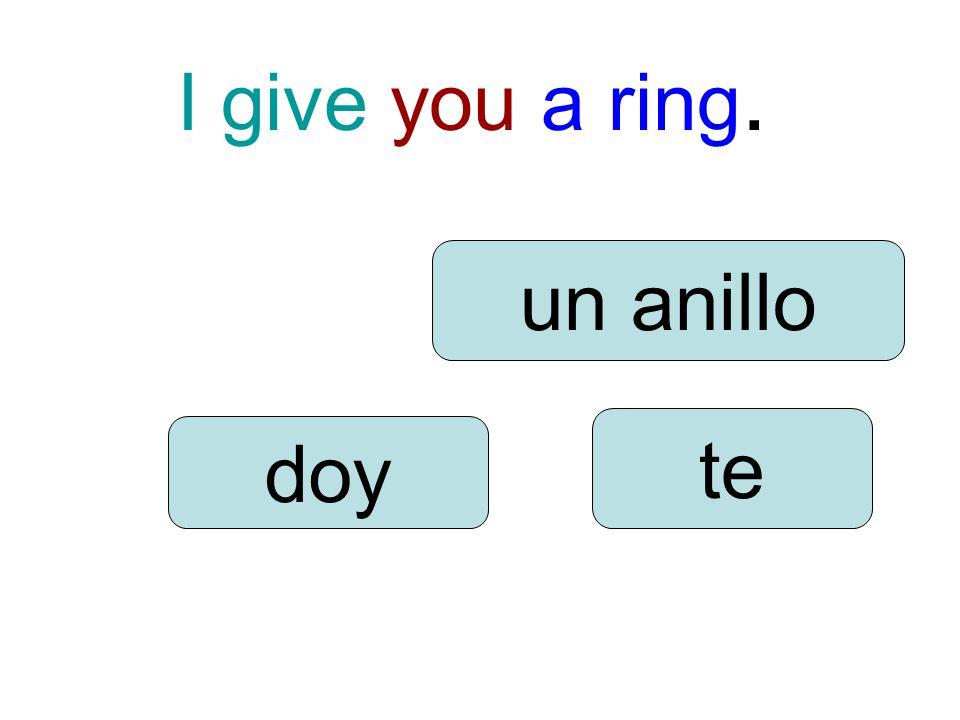 I give you a ring. doy te un anillo