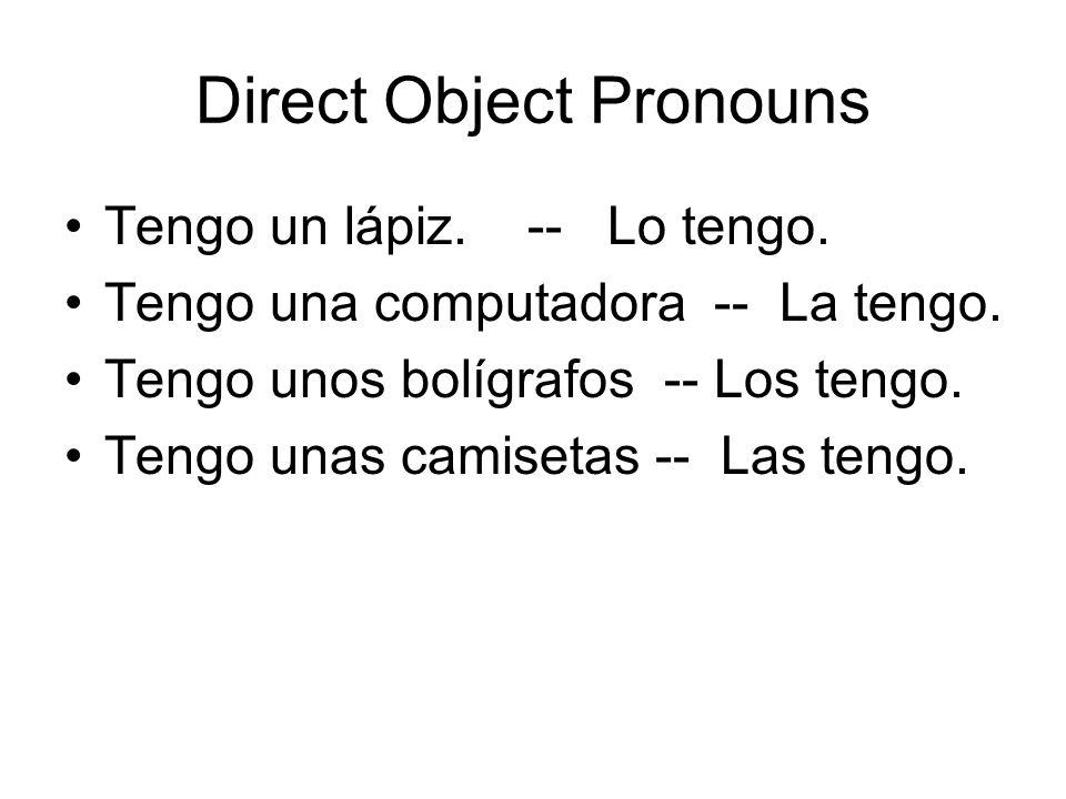 Direct Object Pronouns Tengo un lápiz. -- Lo tengo. Tengo una computadora -- La tengo. Tengo unos bolígrafos -- Los tengo. Tengo unas camisetas -- Las