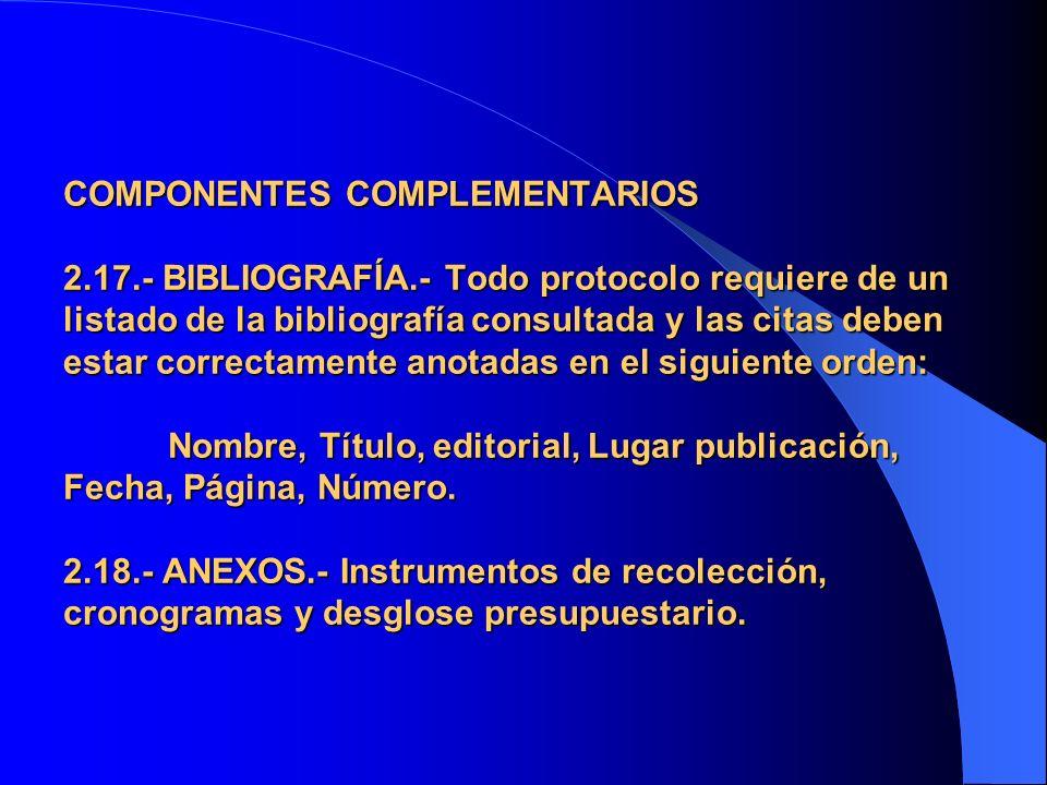 COMPONENTES COMPLEMENTARIOS 2.17.- BIBLIOGRAFÍA.- Todo protocolo requiere de un listado de la bibliografía consultada y las citas deben estar correcta