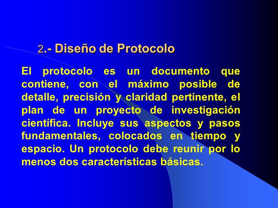 2.- Diseño de Protocolo El protocolo es un documento que contiene, con el máximo posible de detalle, precisión y claridad pertinente, el plan de un pr