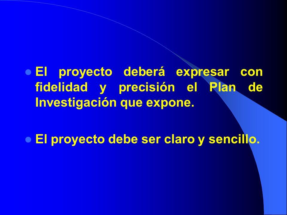 El proyecto deberá expresar con fidelidad y precisión el Plan de Investigación que expone. El proyecto debe ser claro y sencillo.