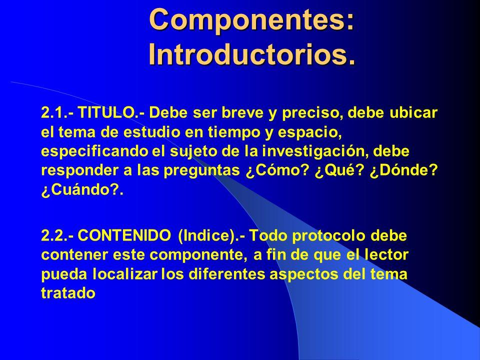 Componentes: Introductorios. Componentes: Introductorios. 2.1.- TITULO.- Debe ser breve y preciso, debe ubicar el tema de estudio en tiempo y espacio,