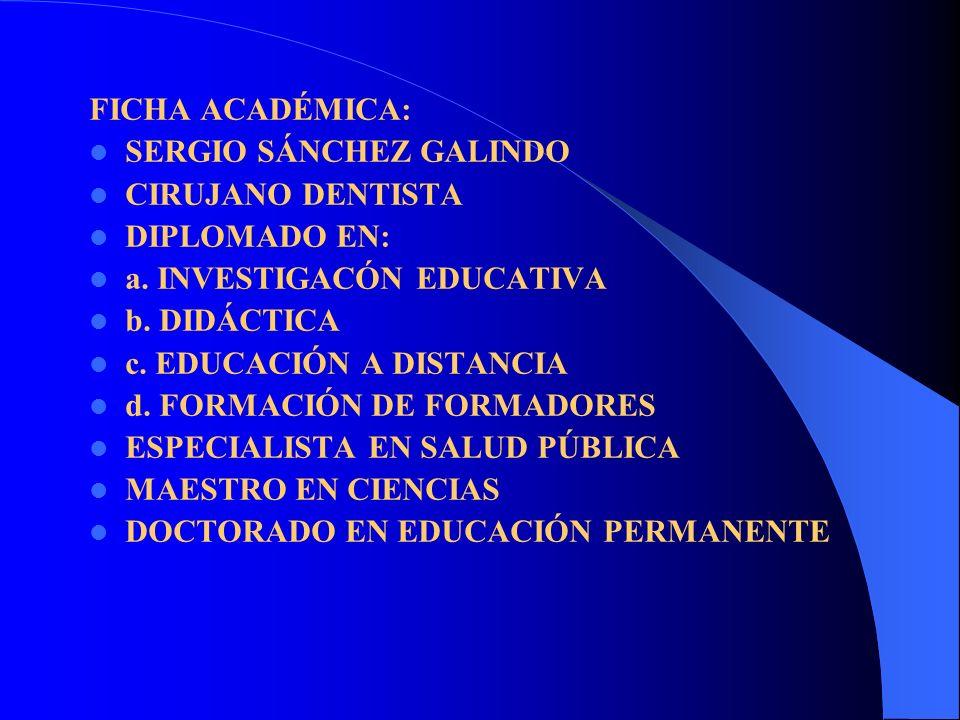 FICHA ACADÉMICA: SERGIO SÁNCHEZ GALINDO CIRUJANO DENTISTA DIPLOMADO EN: a. INVESTIGACÓN EDUCATIVA b. DIDÁCTICA c. EDUCACIÓN A DISTANCIA d. FORMACIÓN D