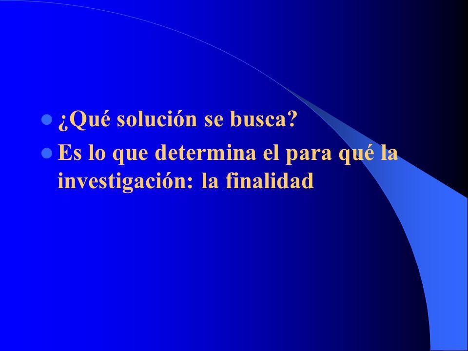 ¿Qué solución se busca? Es lo que determina el para qué la investigación: la finalidad