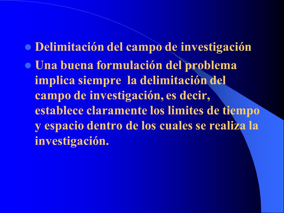 Delimitación del campo de investigación Una buena formulación del problema implica siempre la delimitación del campo de investigación, es decir, estab