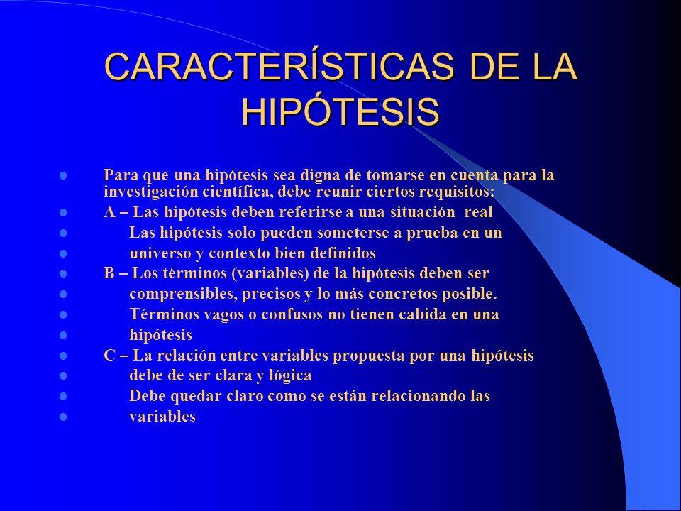 CARACTERÍSTICAS DE LA HIPÓTESIS Para que una hipótesis sea digna de tomarse en cuenta para la investigación científica, debe reunir ciertos requisitos