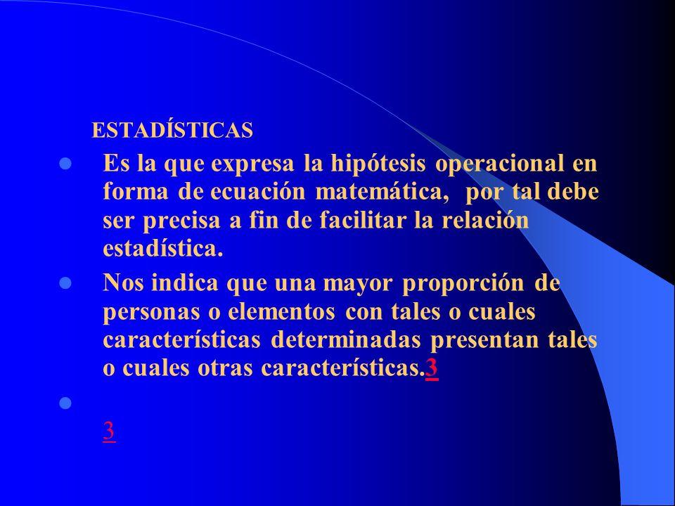ESTADÍSTICAS Es la que expresa la hipótesis operacional en forma de ecuación matemática, por tal debe ser precisa a fin de facilitar la relación estad