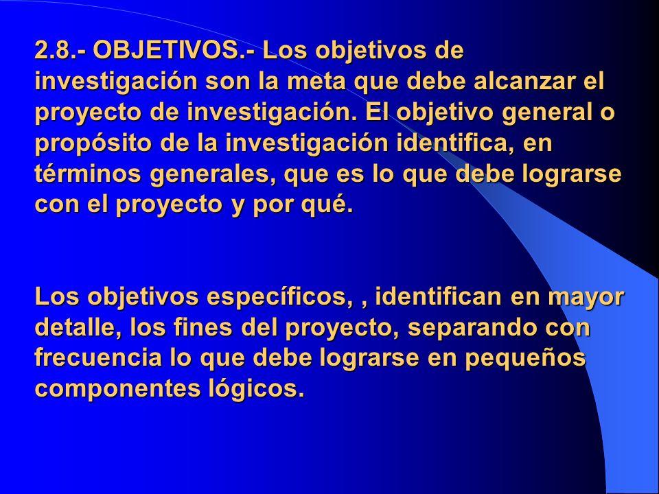 2.8.- OBJETIVOS.- Los objetivos de investigación son la meta que debe alcanzar el proyecto de investigación. El objetivo general o propósito de la inv