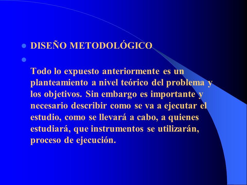 DISEÑO METODOLÓGICO Todo lo expuesto anteriormente es un planteamiento a nivel teórico del problema y los objetivos. Sin embargo es importante y neces