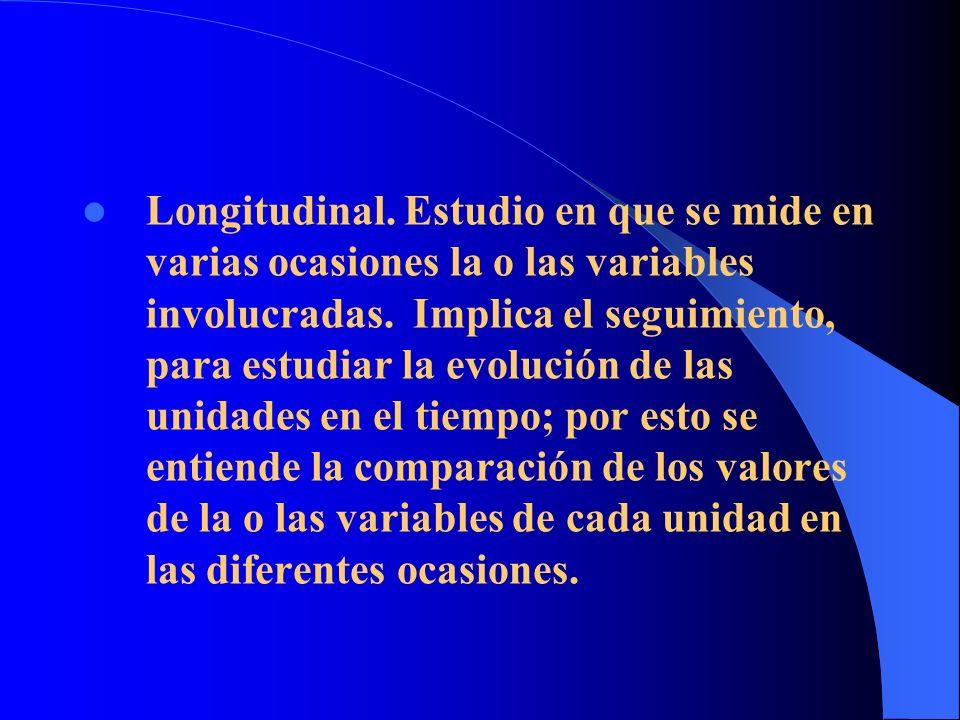 Longitudinal. Estudio en que se mide en varias ocasiones la o las variables involucradas. Implica el seguimiento, para estudiar la evolución de las un