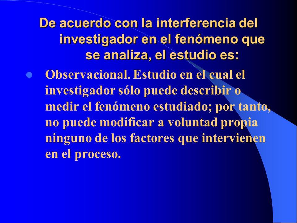 De acuerdo con la interferencia del investigador en el fenómeno que se analiza, el estudio es: Observacional. Estudio en el cual el investigador sólo