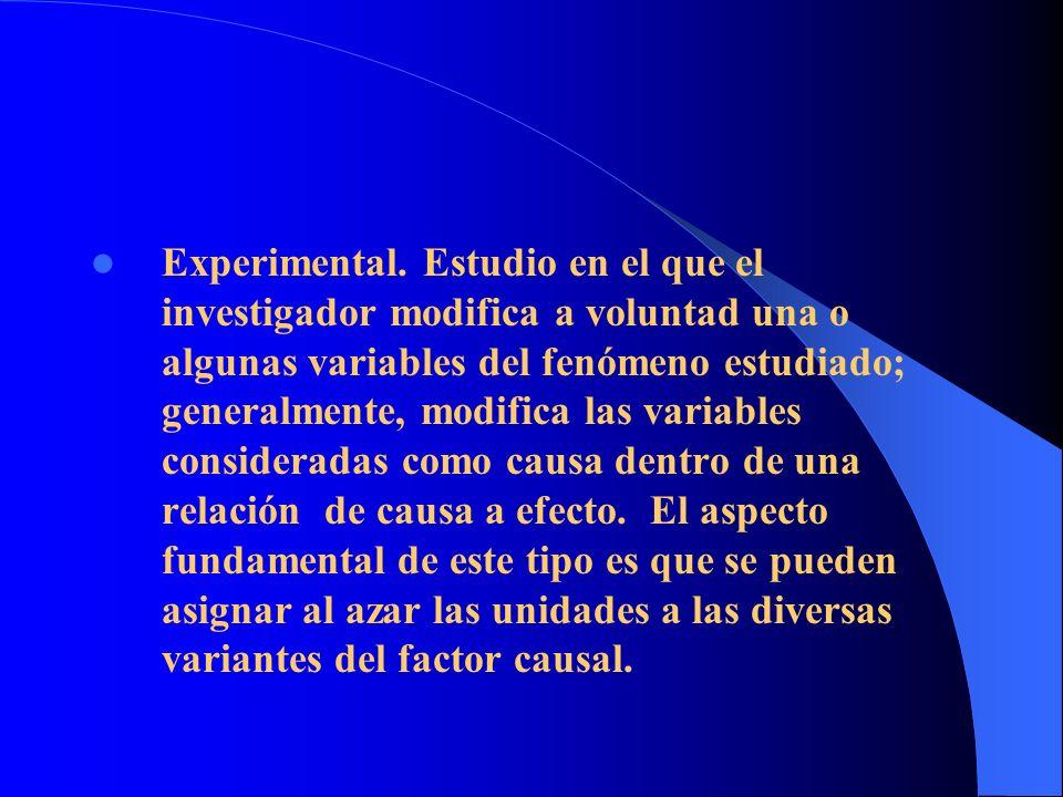 Experimental. Estudio en el que el investigador modifica a voluntad una o algunas variables del fenómeno estudiado; generalmente, modifica las variabl