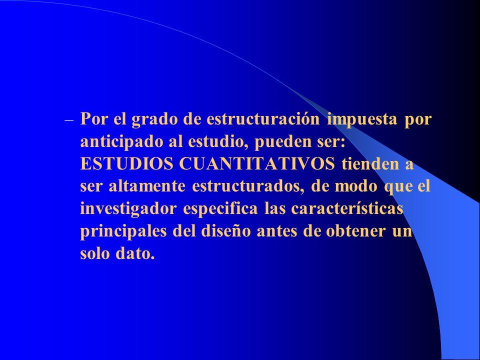 – Por el grado de estructuración impuesta por anticipado al estudio, pueden ser: ESTUDIOS CUANTITATIVOS tienden a ser altamente estructurados, de modo