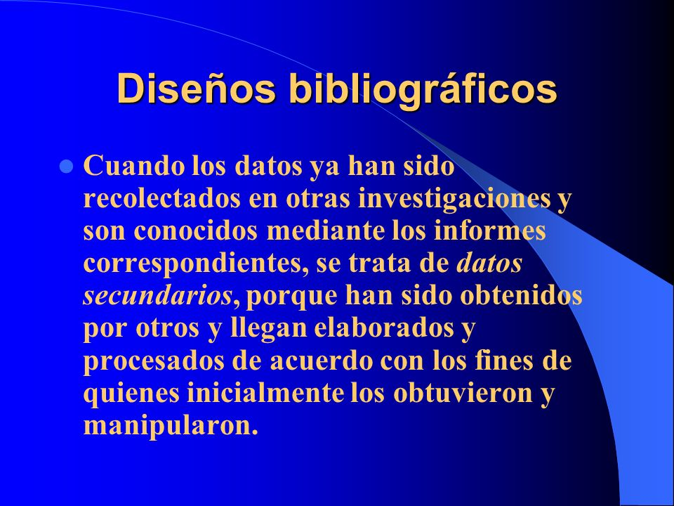Diseños bibliográficos Cuando los datos ya han sido recolectados en otras investigaciones y son conocidos mediante los informes correspondientes, se t