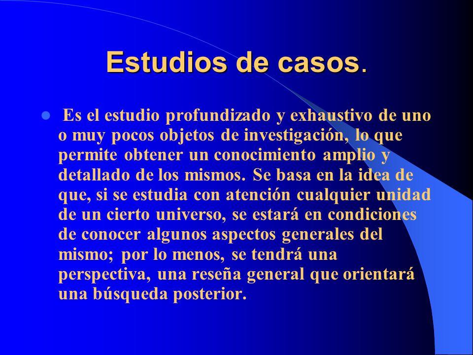 Estudios de casos. Es el estudio profundizado y exhaustivo de uno o muy pocos objetos de investigación, lo que permite obtener un conocimiento amplio