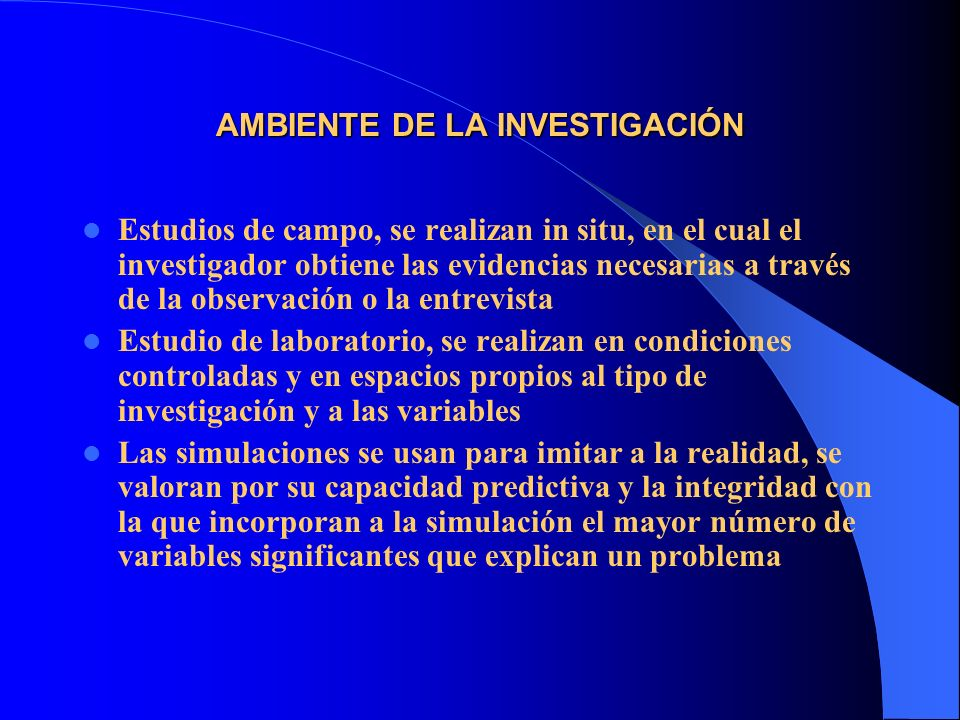 AMBIENTE DE LA INVESTIGACIÓN Estudios de campo, se realizan in situ, en el cual el investigador obtiene las evidencias necesarias a través de la obser