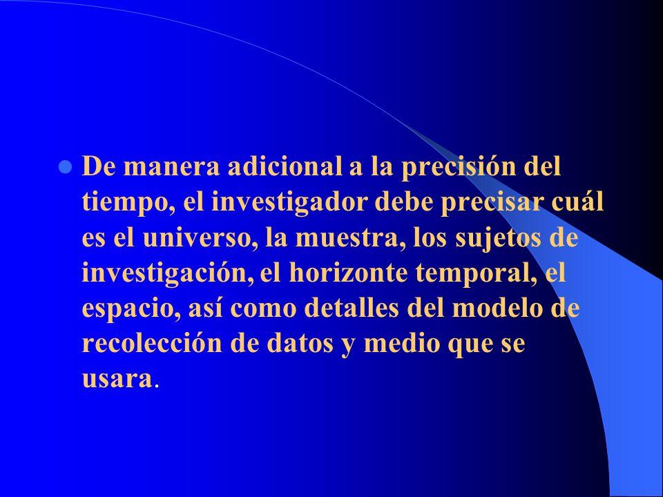De manera adicional a la precisión del tiempo, el investigador debe precisar cuál es el universo, la muestra, los sujetos de investigación, el horizon