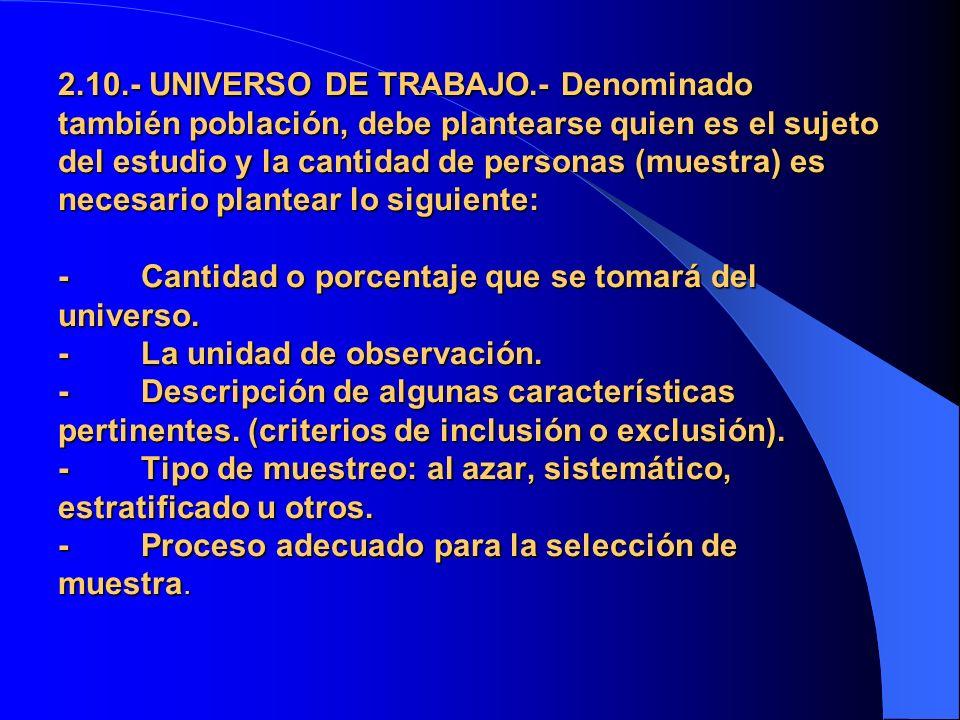 2.10.- UNIVERSO DE TRABAJO.- Denominado también población, debe plantearse quien es el sujeto del estudio y la cantidad de personas (muestra) es neces